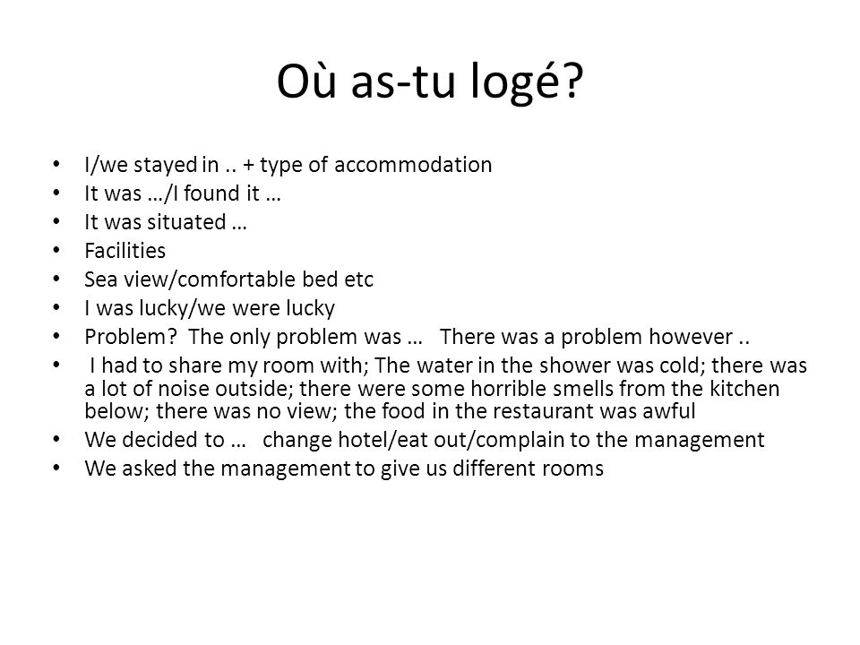 Où as-tu logé? I/we stayed in.. + type of accommodation It was …/I found it … It was situated … Facilities Sea view/comfortable bed etc I was lucky/we