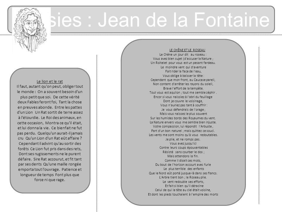 Poésies : Jean de la Fontaine Le lion et le rat Il faut, autant qu'on peut, obliger tout le monde : On a souvent besoin d'un plus petit que soi. De ce