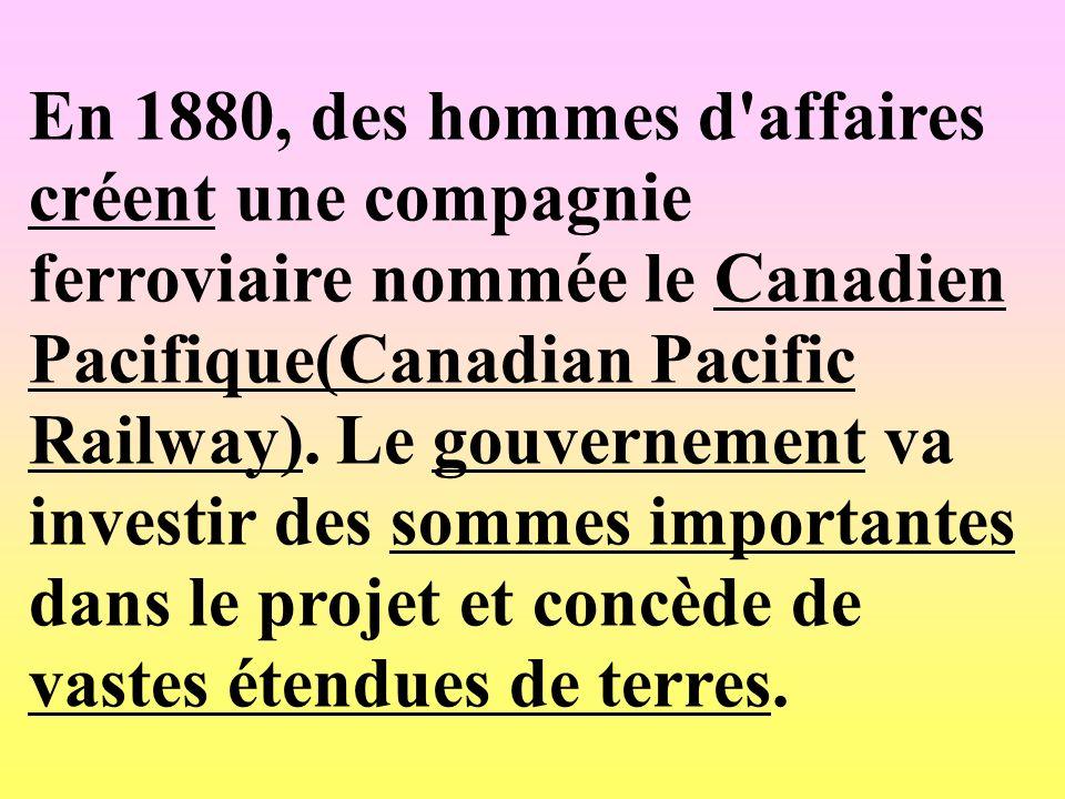En 1880, des hommes d'affaires créent une compagnie ferroviaire nommée le Canadien Pacifique(Canadian Pacific Railway). Le gouvernement va investir de
