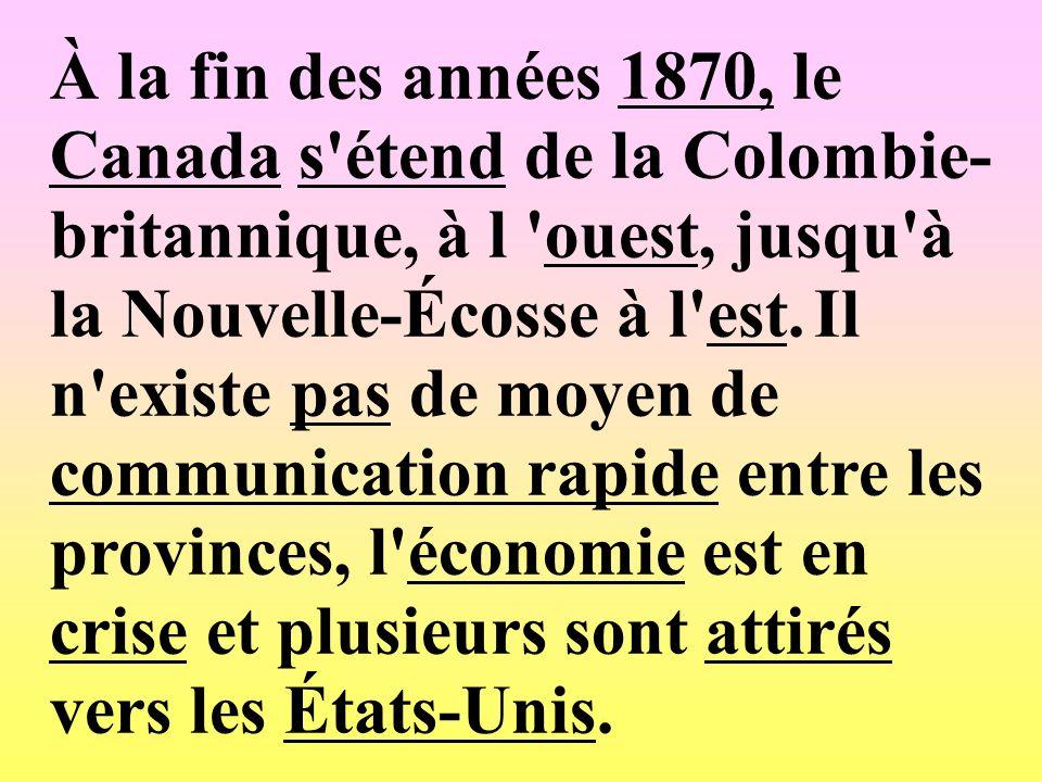 À la fin des années 1870, le Canada s'étend de la Colombie- britannique, à l 'ouest, jusqu'à la Nouvelle-Écosse à l'est. Il n'existe pas de moyen de c