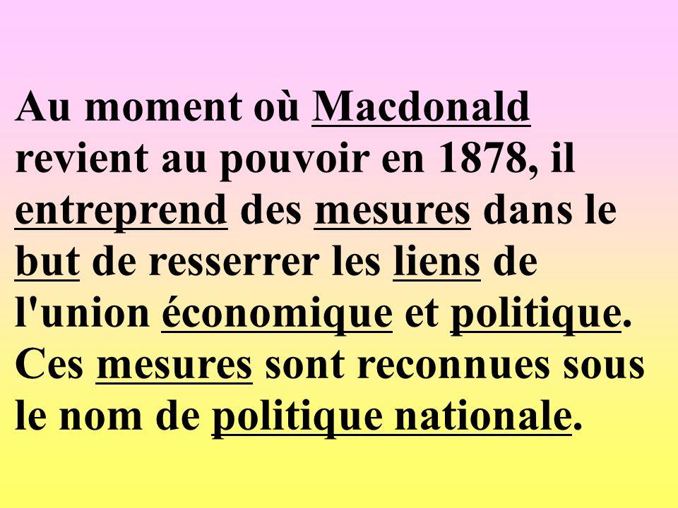 Au moment où Macdonald revient au pouvoir en 1878, il entreprend des mesures dans le but de resserrer les liens de l'union économique et politique. Ce