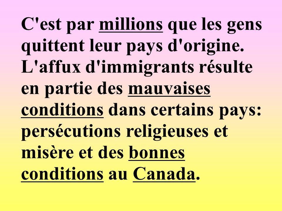 C'est par millions que les gens quittent leur pays d'origine. L'affux d'immigrants résulte en partie des mauvaises conditions dans certains pays: pers