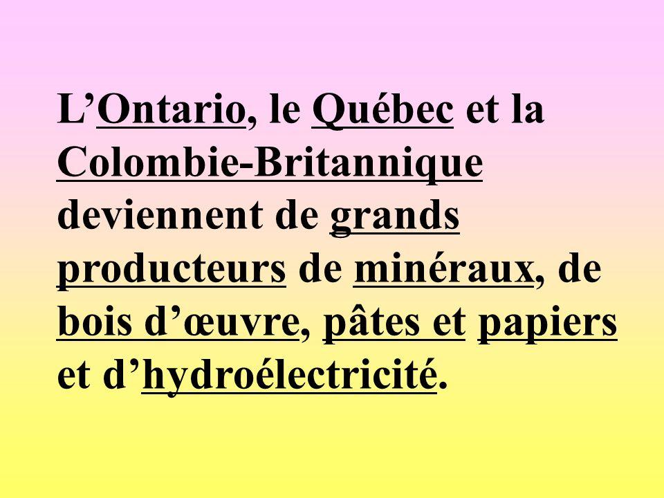 LOntario, le Québec et la Colombie-Britannique deviennent de grands producteurs de minéraux, de bois dœuvre, pâtes et papiers et dhydroélectricité.