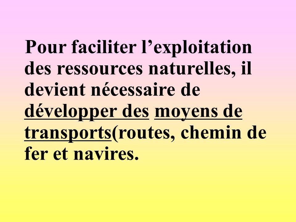 Pour faciliter lexploitation des ressources naturelles, il devient nécessaire de développer des moyens de transports(routes, chemin de fer et navires.