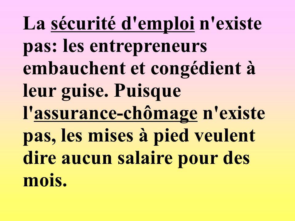 La sécurité d'emploi n'existe pas: les entrepreneurs embauchent et congédient à leur guise. Puisque l'assurance-chômage n'existe pas, les mises à pied