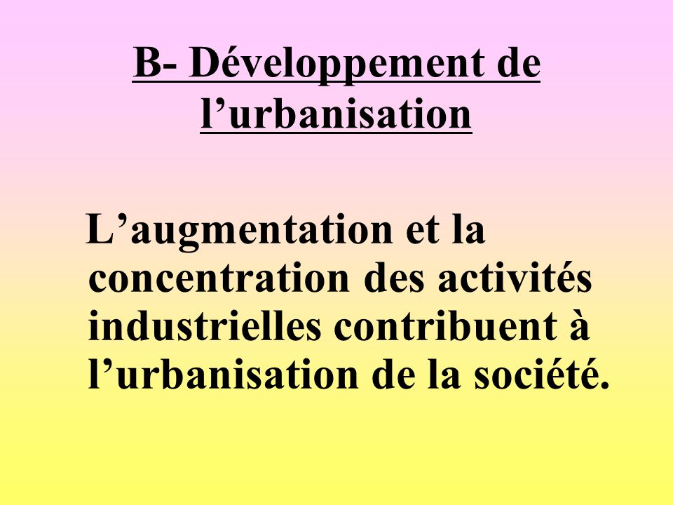B- Développement de lurbanisation Laugmentation et la concentration des activités industrielles contribuent à lurbanisation de la société.
