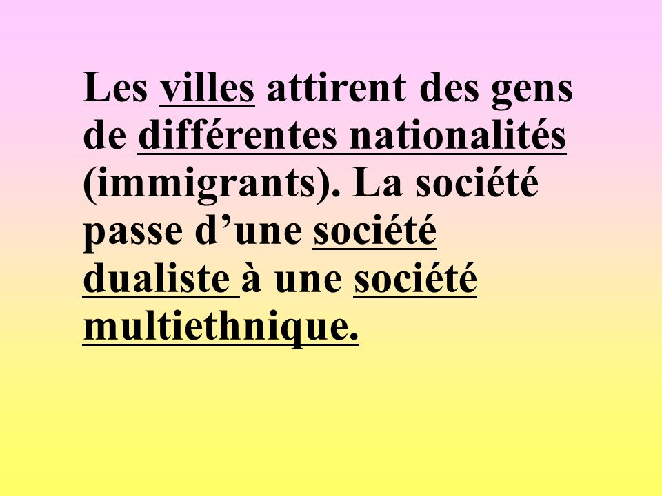 Les villes attirent des gens de différentes nationalités (immigrants). La société passe dune société dualiste à une société multiethnique.