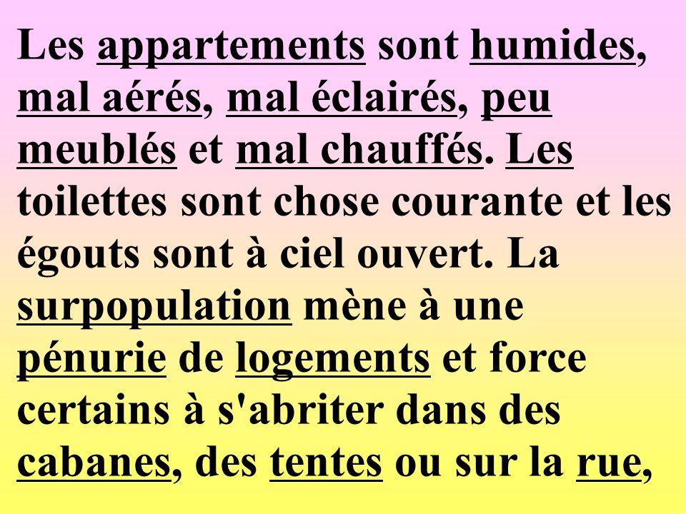 Les appartements sont humides, mal aérés, mal éclairés, peu meublés et mal chauffés. Les toilettes sont chose courante et les égouts sont à ciel ouver