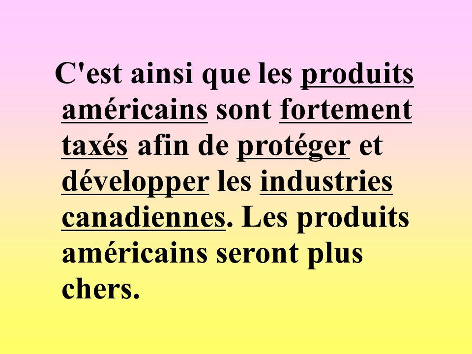 C'est ainsi que les produits américains sont fortement taxés afin de protéger et développer les industries canadiennes. Les produits américains seront