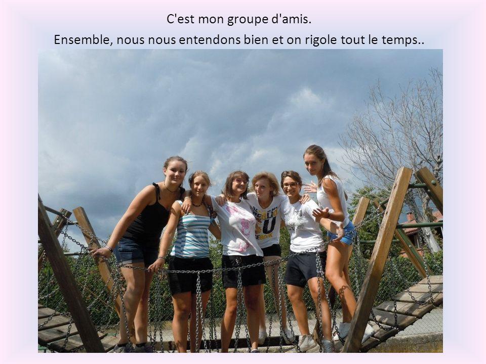 C'est mon groupe d'amis. Ensemble, nous nous entendons bien et on rigole tout le temps..