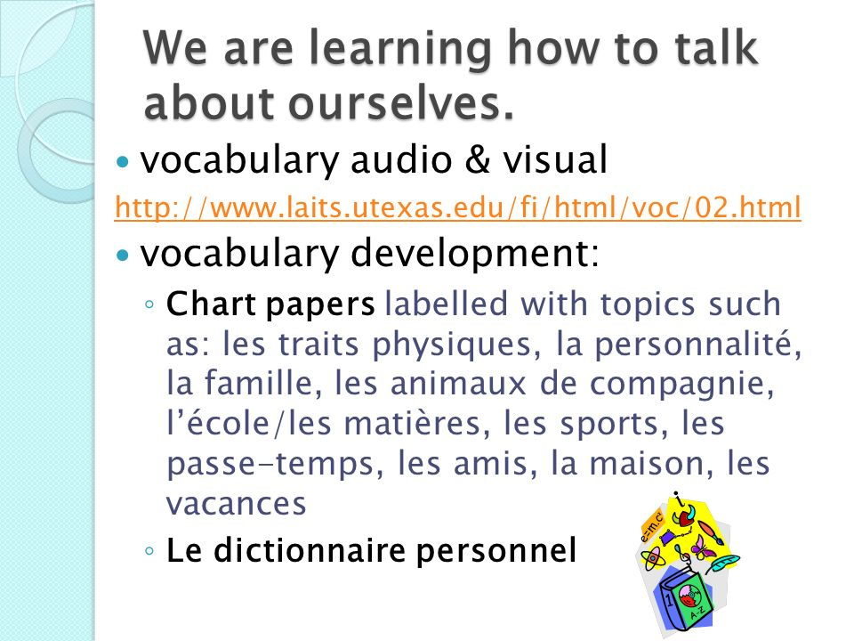 We are learning how to talk about ourselves. vocabulary audio & visual http://www.laits.utexas.edu/fi/html/voc/02.html vocabulary development: Chart p