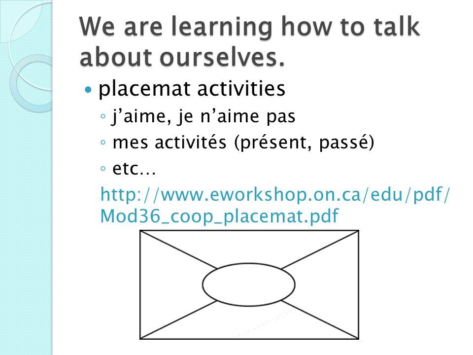We are learning how to talk about ourselves. placemat activities jaime, je naime pas mes activités (présent, passé) etc… http://www.eworkshop.on.ca/ed