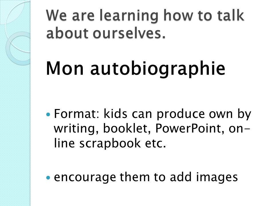 We are learning how to talk about ourselves. Mon autobiographie Format: kids can produce own by writing, booklet, PowerPoint, on- line scrapbook etc.