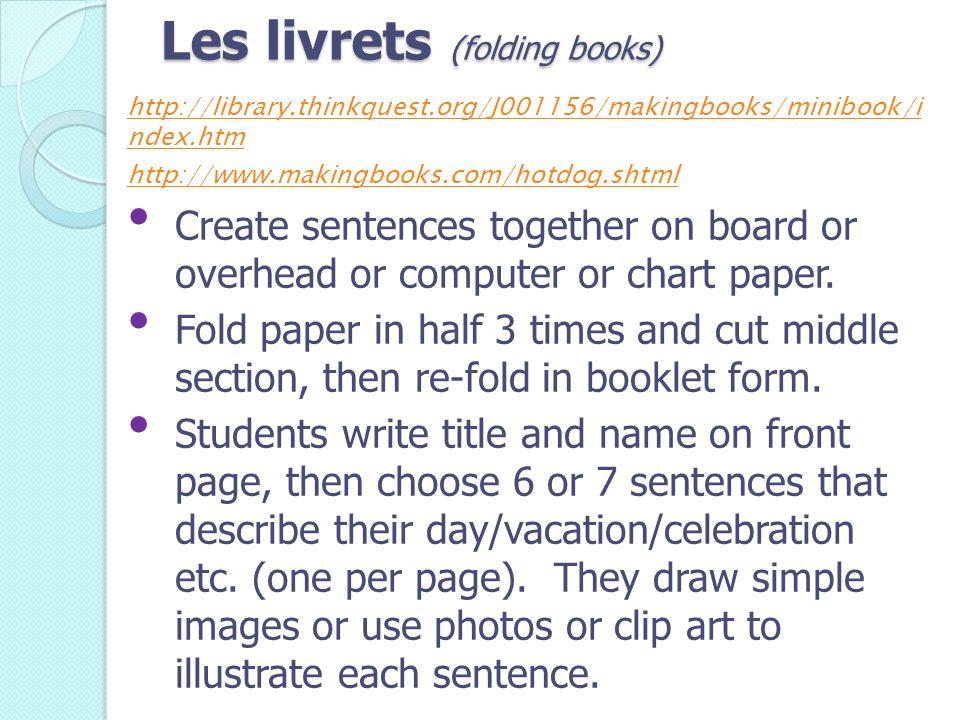 Les livrets (folding books) http://library.thinkquest.org/J001156/makingbooks/minibook/i ndex.htm http://www.makingbooks.com/hotdog.shtml Create sente