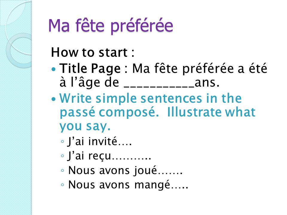 Ma fête préférée How to start : Title Page : Ma fête préférée a été à lâge de ___________ans. Write simple sentences in the passé composé. Illustrate
