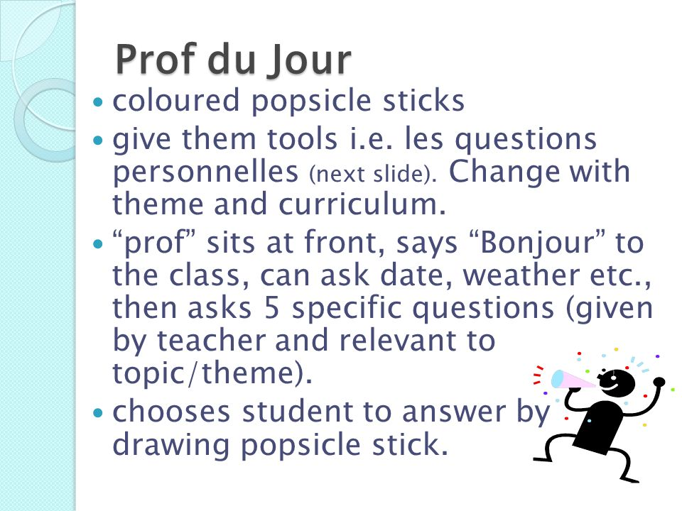 Prof du Jour coloured popsicle sticks give them tools i.e. les questions personnelles (next slide). Change with theme and curriculum. prof sits at fro