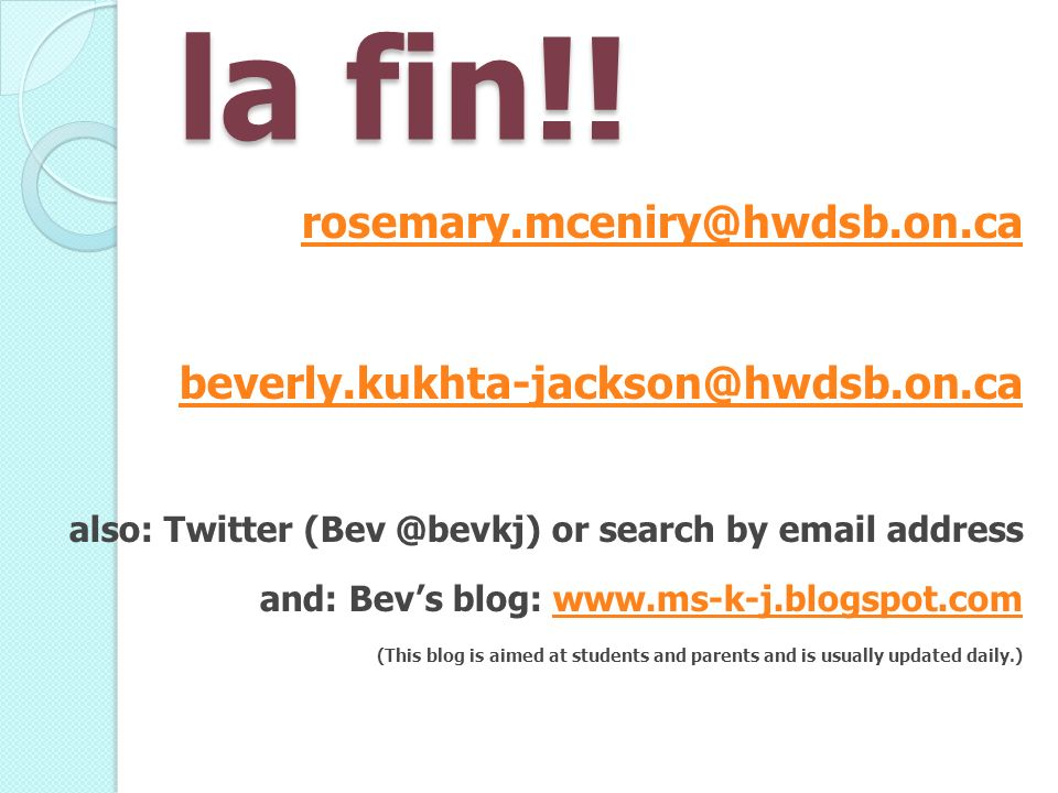 la fin!! rosemary.mceniry@hwdsb.on.ca beverly.kukhta-jackson@hwdsb.on.ca also: Twitter (Bev @bevkj) or search by email address and: Bevs blog: www.ms-