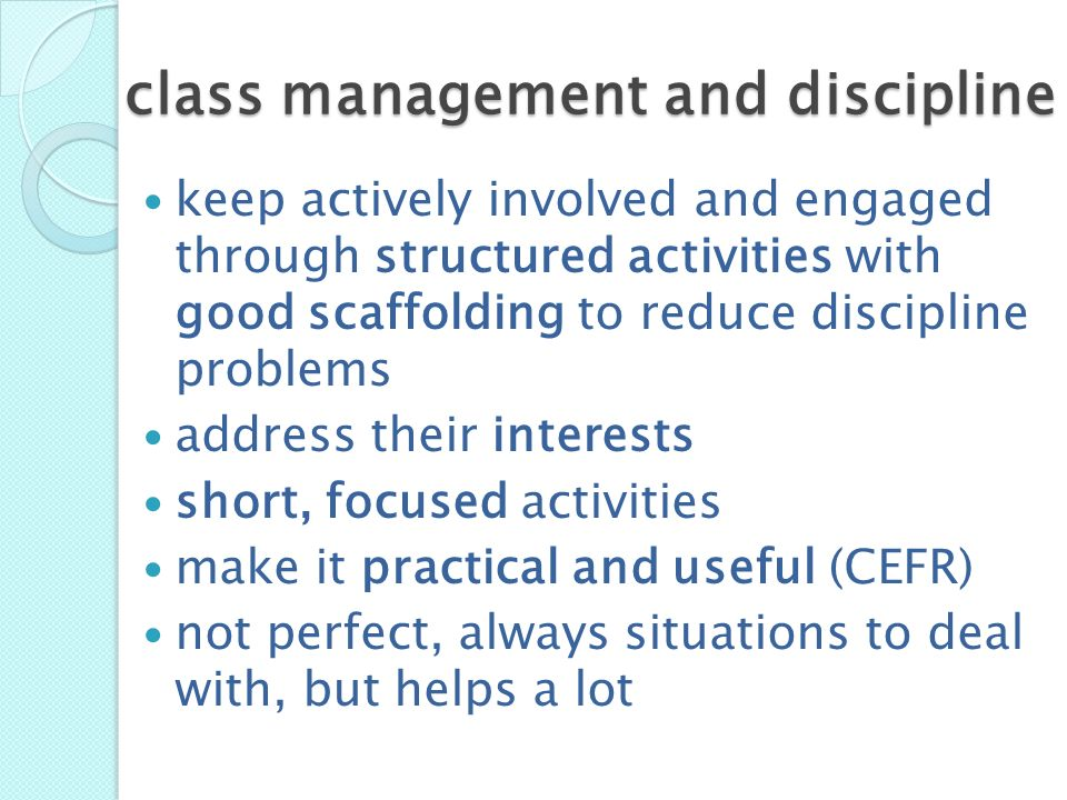 class management and discipline keep actively involved and engaged through structured activities with good scaffolding to reduce discipline problems a