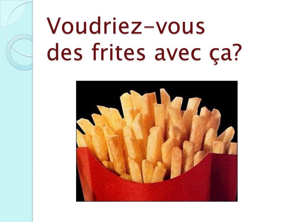Voudriez-vous des frites avec ça?