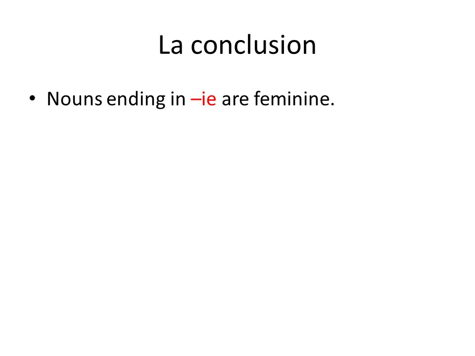 La conclusion Nouns ending in –ie are feminine.