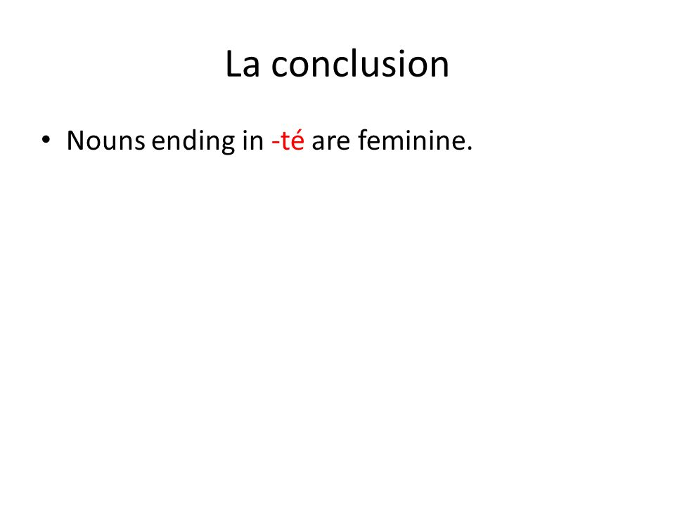 La conclusion Nouns ending in -té are feminine.