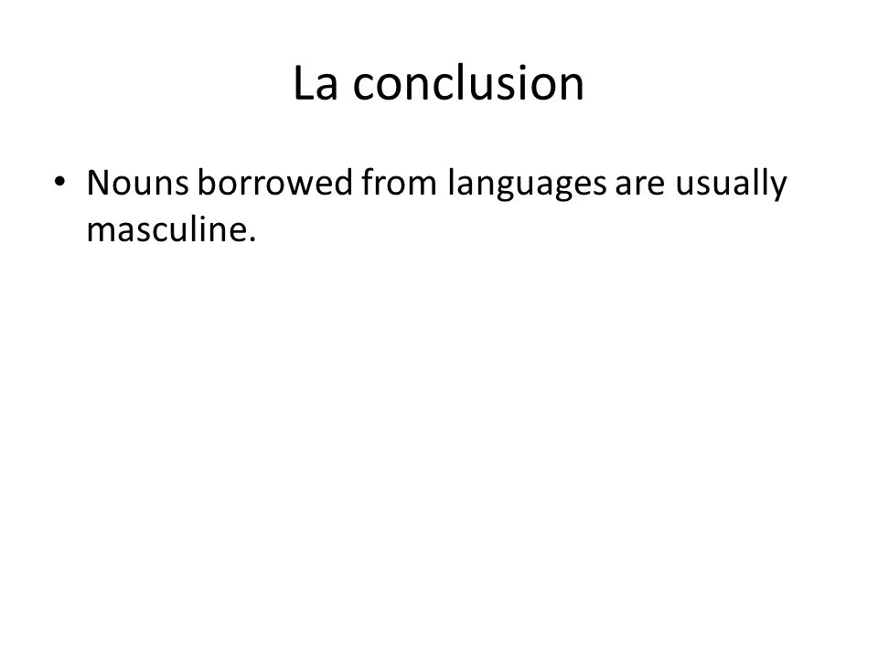 La conclusion Nouns borrowed from languages are usually masculine.