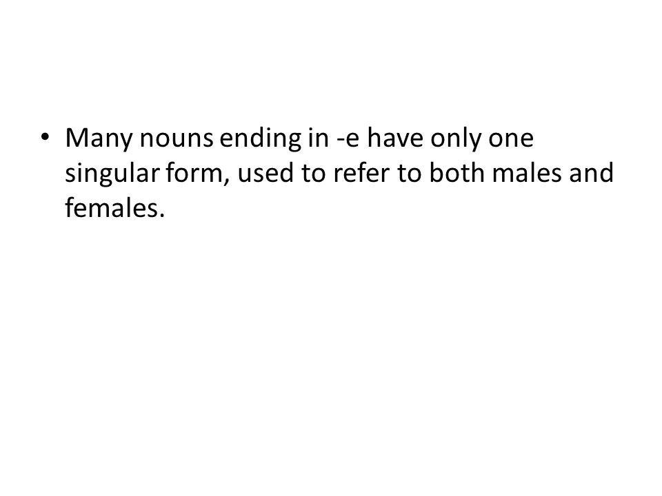 Many nouns ending in -e have only one singular form, used to refer to both males and females.