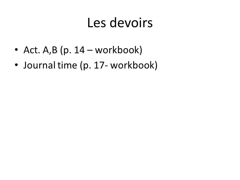 Les devoirs Act. A,B (p. 14 – workbook) Journal time (p. 17- workbook)