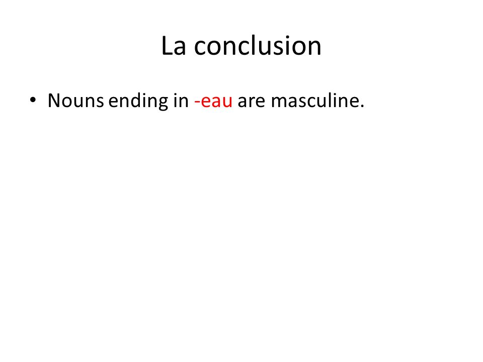 La conclusion Nouns ending in -eau are masculine.