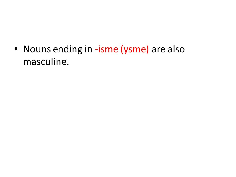 Nouns ending in -isme (ysme) are also masculine.