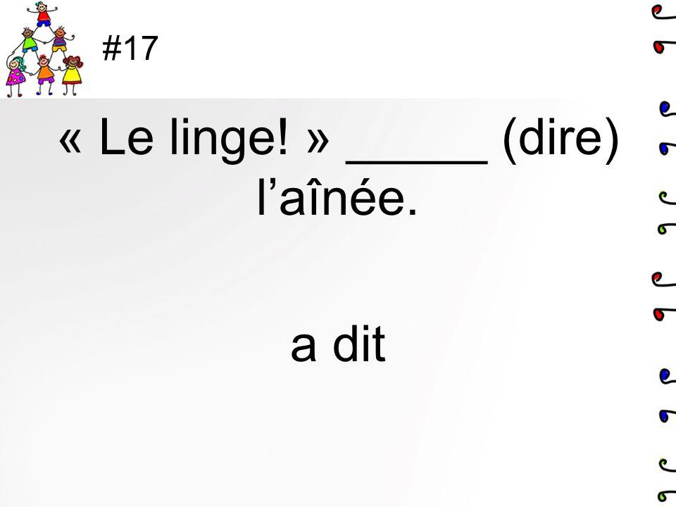 #17 « Le linge! » _____ (dire) laînée. a dit