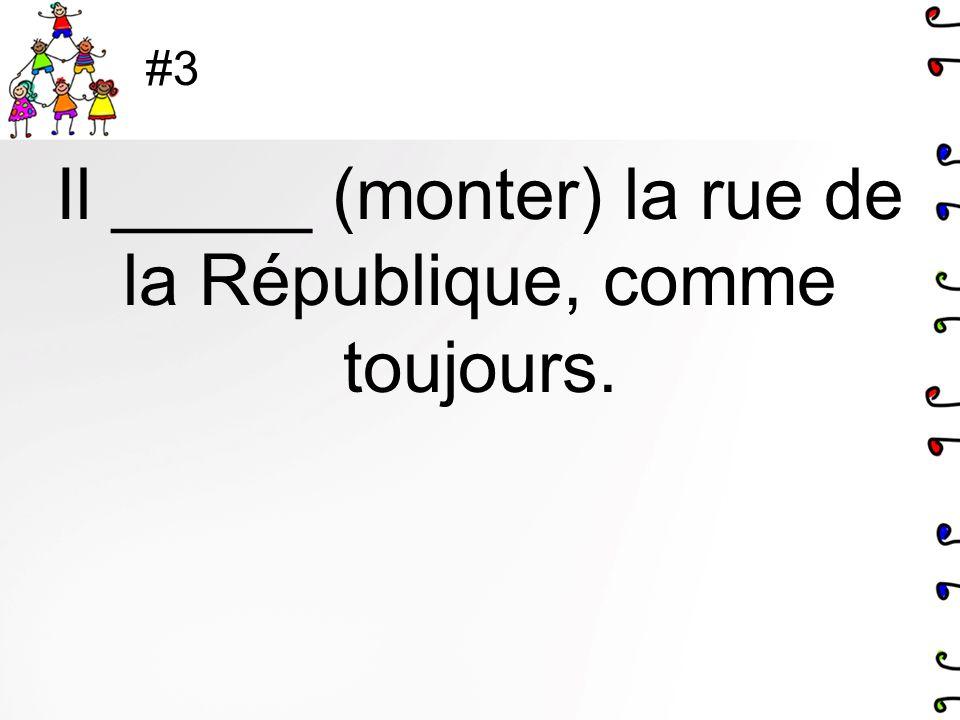 #3 Il _____ (monter) la rue de la République, comme toujours.