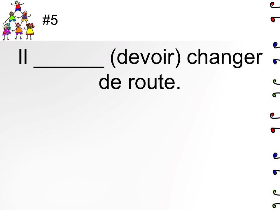 #5 Il ______ (devoir) changer de route.