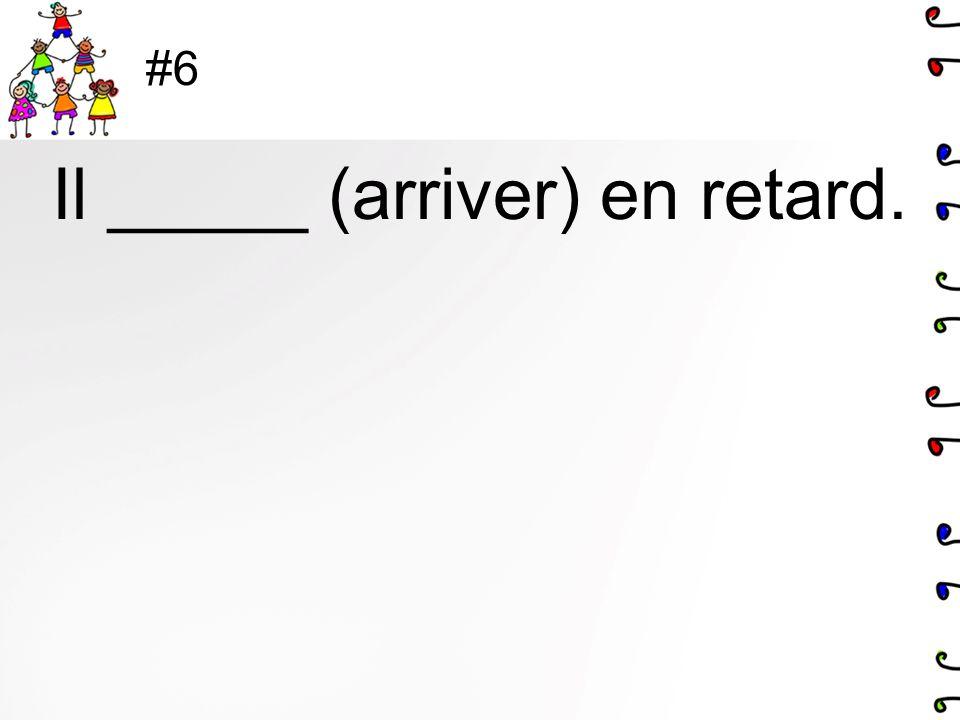#6 Il _____ (arriver) en retard.