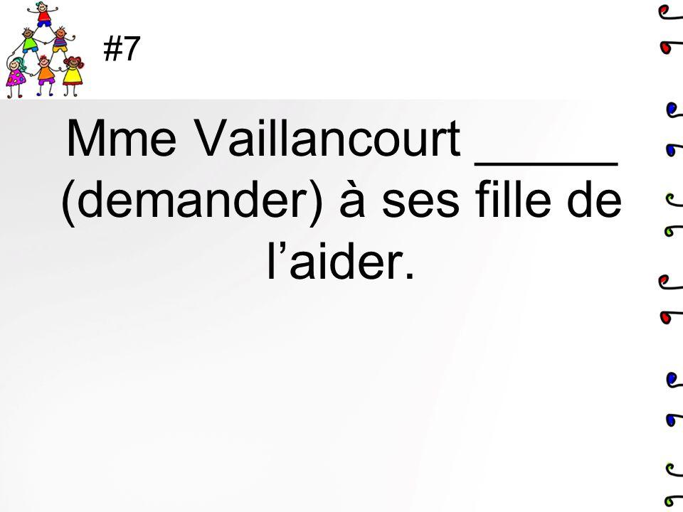 #7 Mme Vaillancourt _____ (demander) à ses fille de laider.