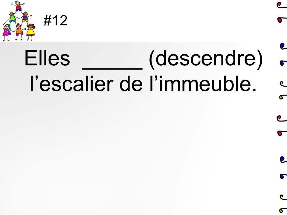 #12 Elles _____ (descendre) lescalier de limmeuble.