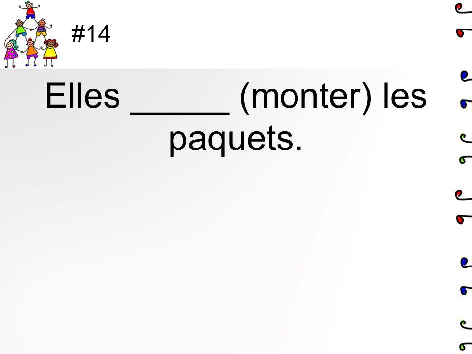#14 Elles _____ (monter) les paquets.