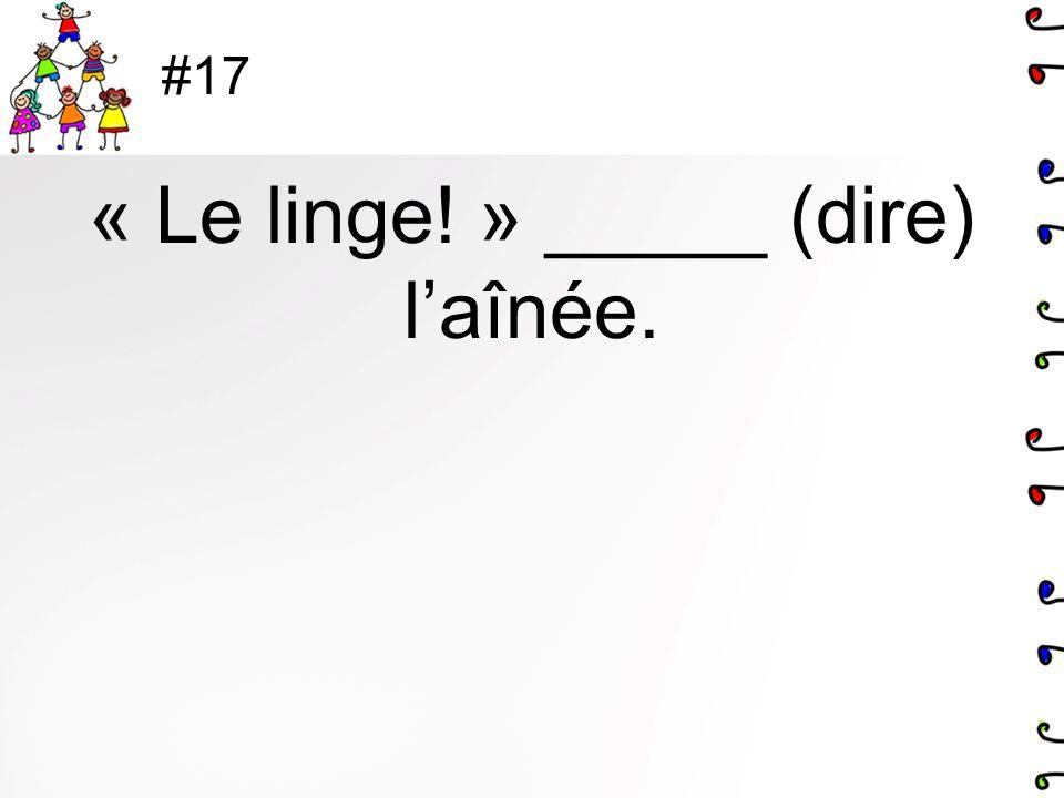 #17 « Le linge! » _____ (dire) laînée.