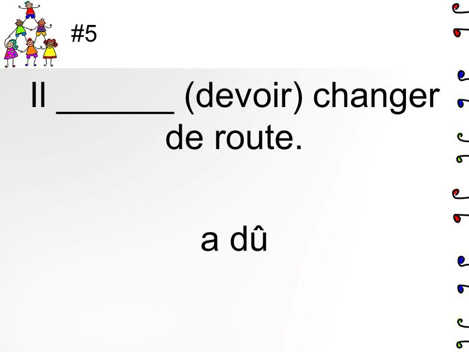 #5 Il ______ (devoir) changer de route. a dû