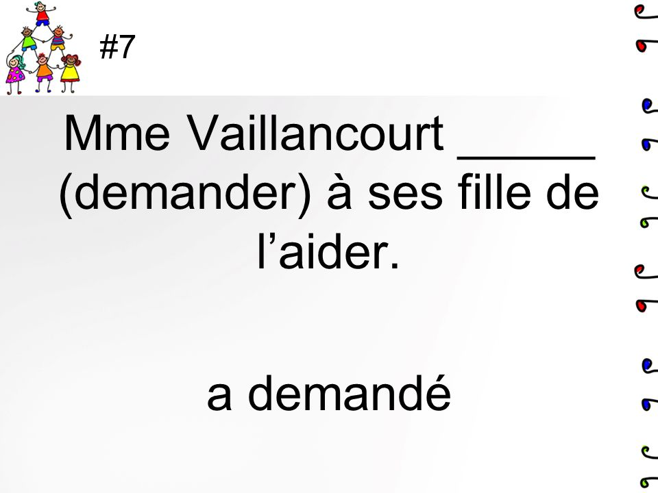 #7 Mme Vaillancourt _____ (demander) à ses fille de laider. a demandé