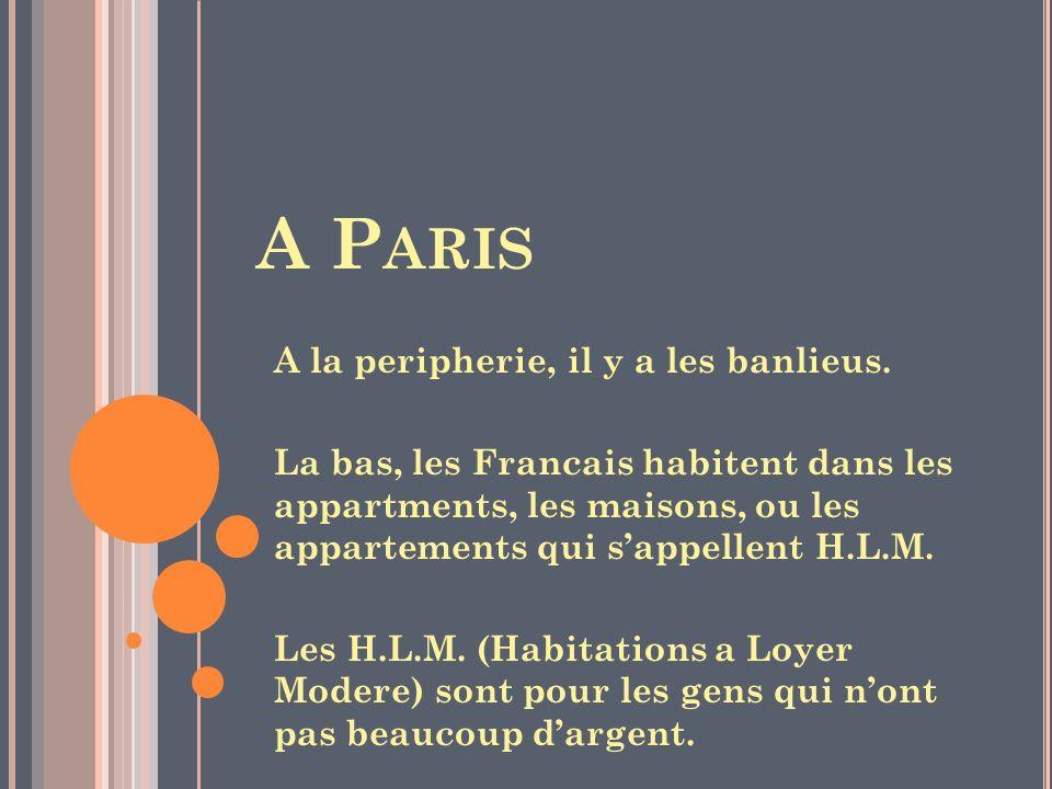 A P ARIS A la peripherie, il y a les banlieus. La bas, les Francais habitent dans les appartments, les maisons, ou les appartements qui sappellent H.L