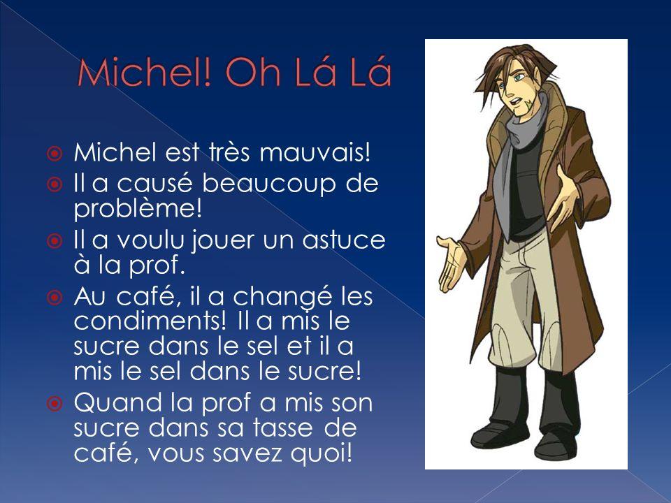 Michel est très mauvais! Il a causé beaucoup de problème! Il a voulu jouer un astuce à la prof. Au café, il a changé les condiments! Il a mis le sucre