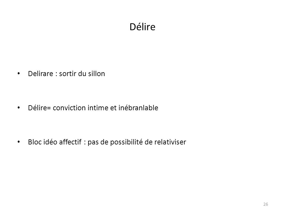 26 Délire Delirare : sortir du sillon Délire= conviction intime et inébranlable Bloc idéo affectif : pas de possibilité de relativiser