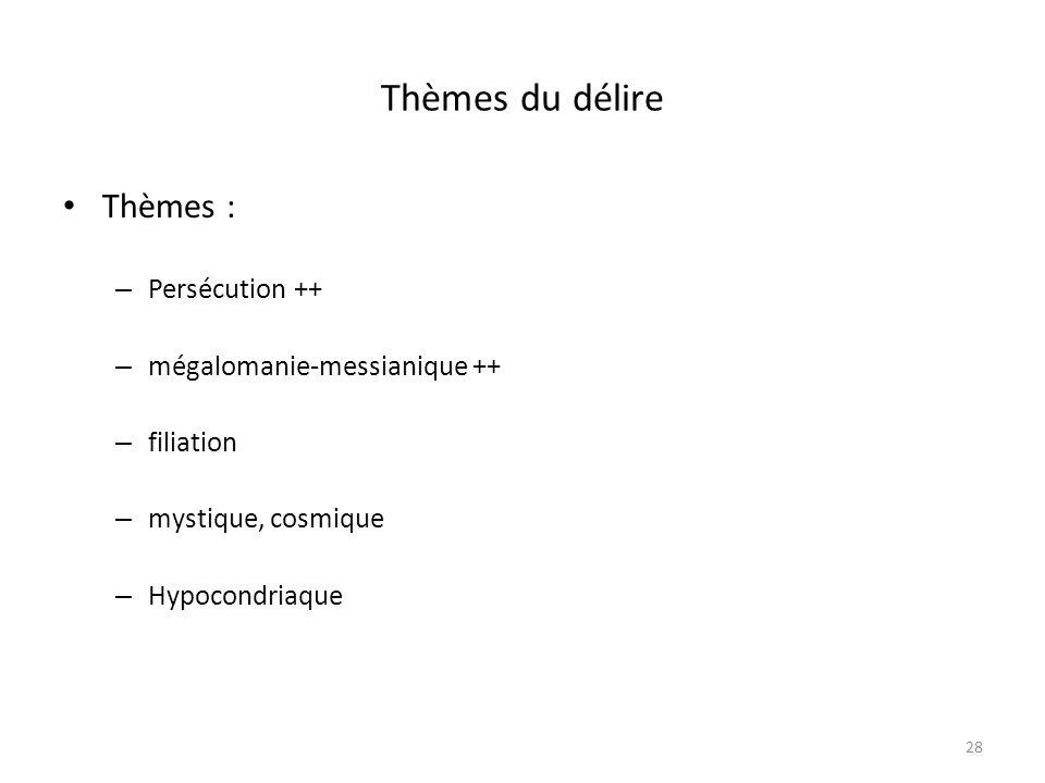 28 Thèmes du délire Thèmes : – Persécution ++ – mégalomanie-messianique ++ – filiation – mystique, cosmique – Hypocondriaque