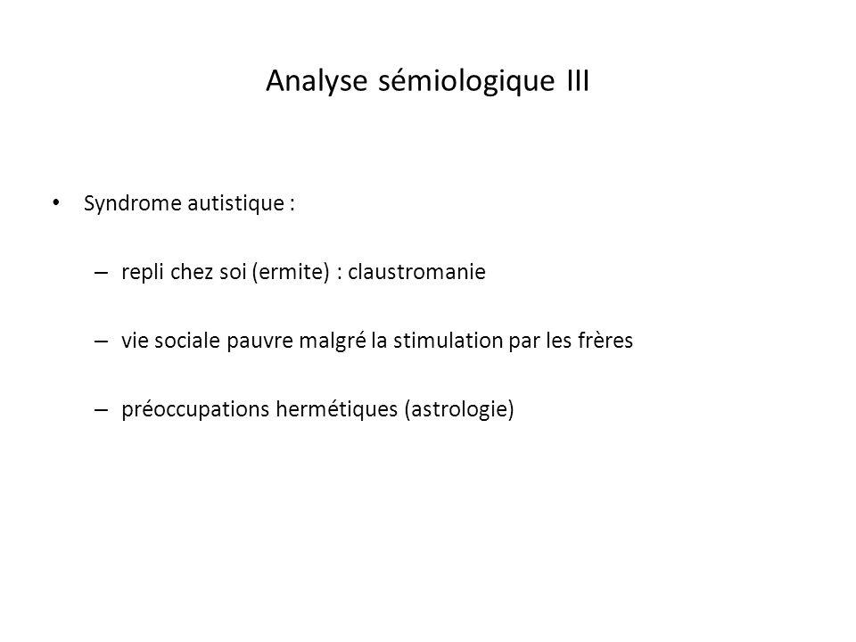 Analyse sémiologique III Syndrome autistique : – repli chez soi (ermite) : claustromanie – vie sociale pauvre malgré la stimulation par les frères – p