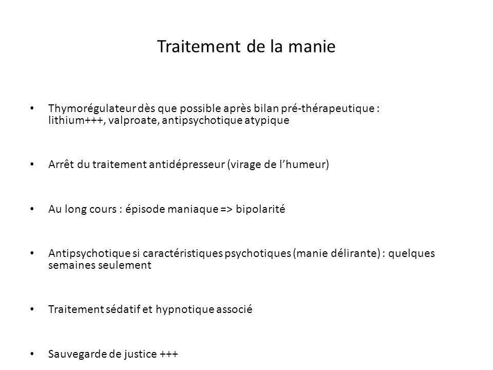 Traitement de la manie Thymorégulateur dès que possible après bilan pré-thérapeutique : lithium+++, valproate, antipsychotique atypique Arrêt du trait