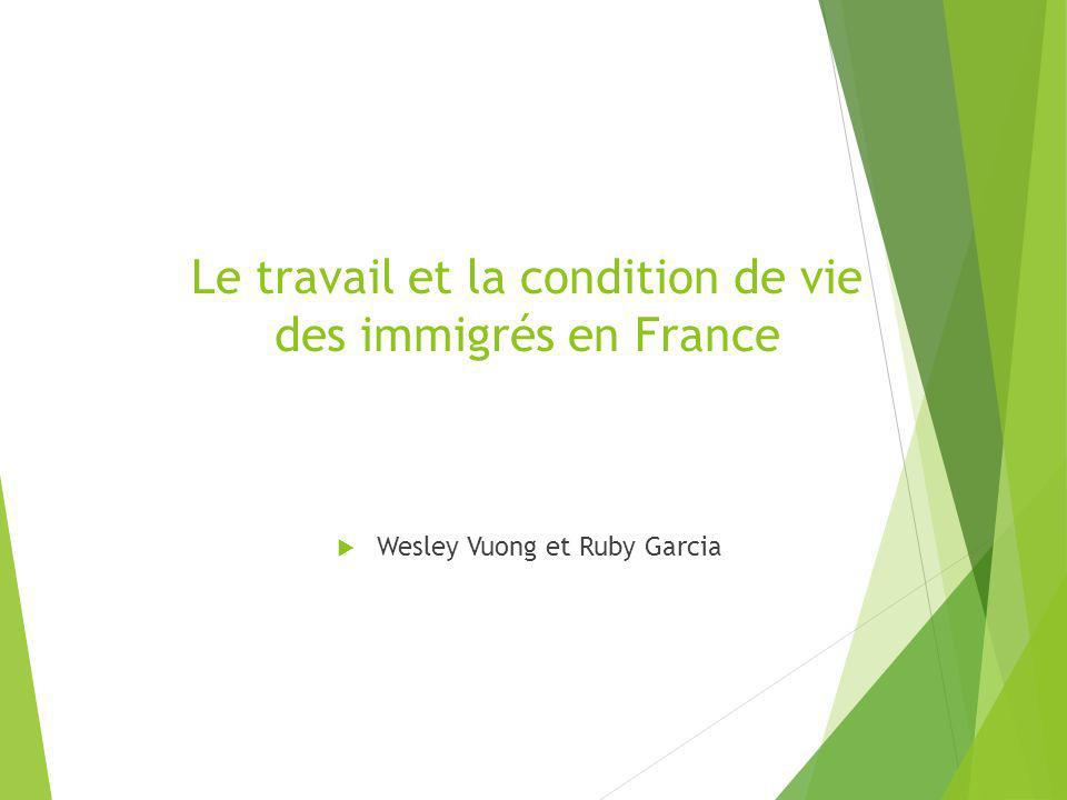 Le travail et la condition de vie des immigrés en France Wesley Vuong et Ruby Garcia
