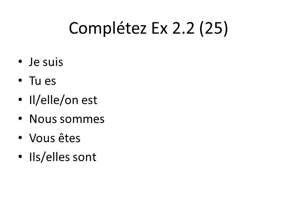 Complétez Ex 2.2 (25) Je suis Tu es Il/elle/on est Nous sommes Vous êtes Ils/elles sont
