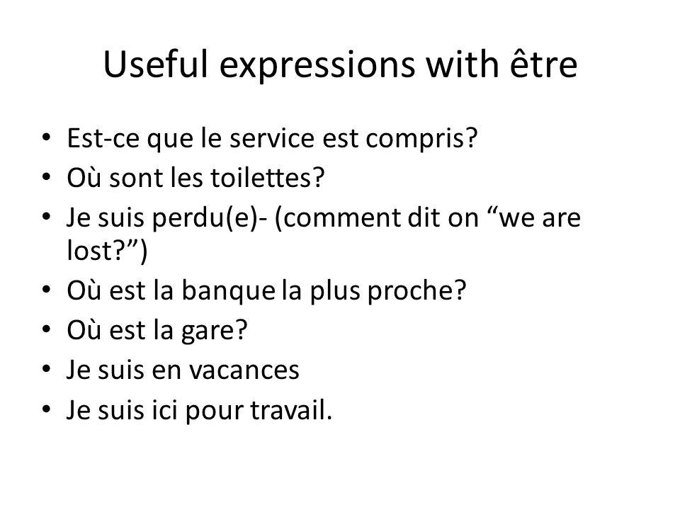 Useful expressions with être Est-ce que le service est compris? Où sont les toilettes? Je suis perdu(e)- (comment dit on we are lost?) Où est la banqu