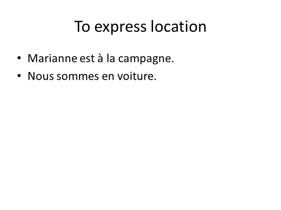 To express location Marianne est à la campagne. Nous sommes en voiture.